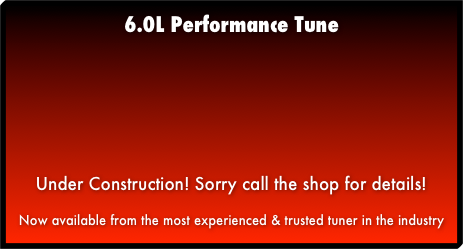 6.0L Performance TuneUnder Construction! Sorry call the shop for details!Now available from the most experienced & trusted tuner in the industry