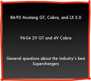 86-95 Mustang GT, Cobra, and LX 5.096-04 2V GT and 4V CobraGeneral questions about the Industry's best Centrifugal Supercharger