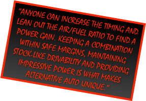 """Anyone can increase the timing and lean out the Air/Fuel ratio to find a power gain. Keeping a combination within safe margins, maintaining stock-like drivability and providing impressive power is what makes Alternative Auto Unique."""