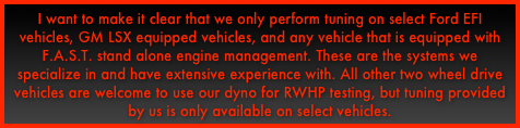 I want to make it clear that we only perform tuning on select Ford EFI vehicles, GM LSX equipped vehicles, and any vehicle that is equipped with F.A.S.T. stand alone engine management. These are the systems we specialize in and have extensive experience with. All other two wheel drive vehicles are welcome to use our dyno for RWHP testing, but tuning provided by us is only available on select vehicles.